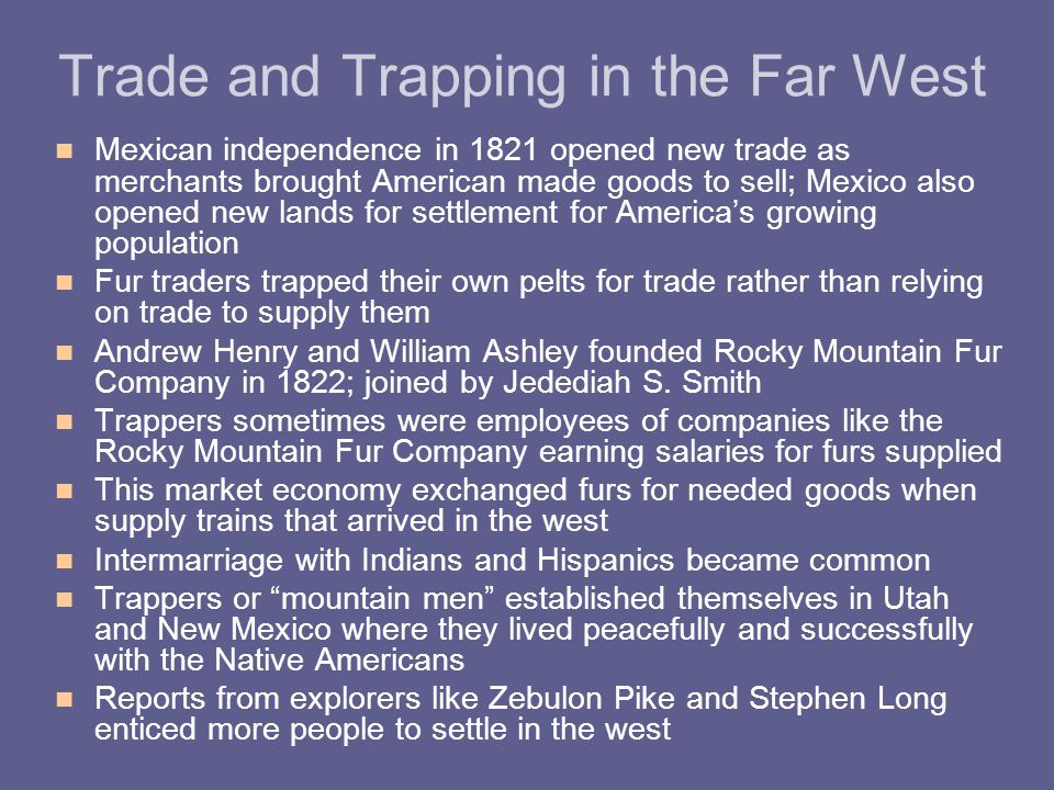 Trade and Trapping in the Far West Mexican independence in 1821 opened new trade as merchants brought American made goods to sell; Mexico also opened new lands for settlement for America's growing population Fur traders trapped their own pelts for trade rather than relying on trade to supply them Andrew Henry and William Ashley founded Rocky Mountain Fur Company in 1822; joined by Jedediah S.