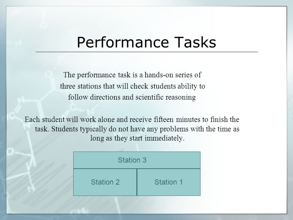Performance Tasks The performance task is a hands-on series of three stations that will check students ability to follow directions and scientific reasoning Each student will work alone and receive fifteen minutes to finish the task.
