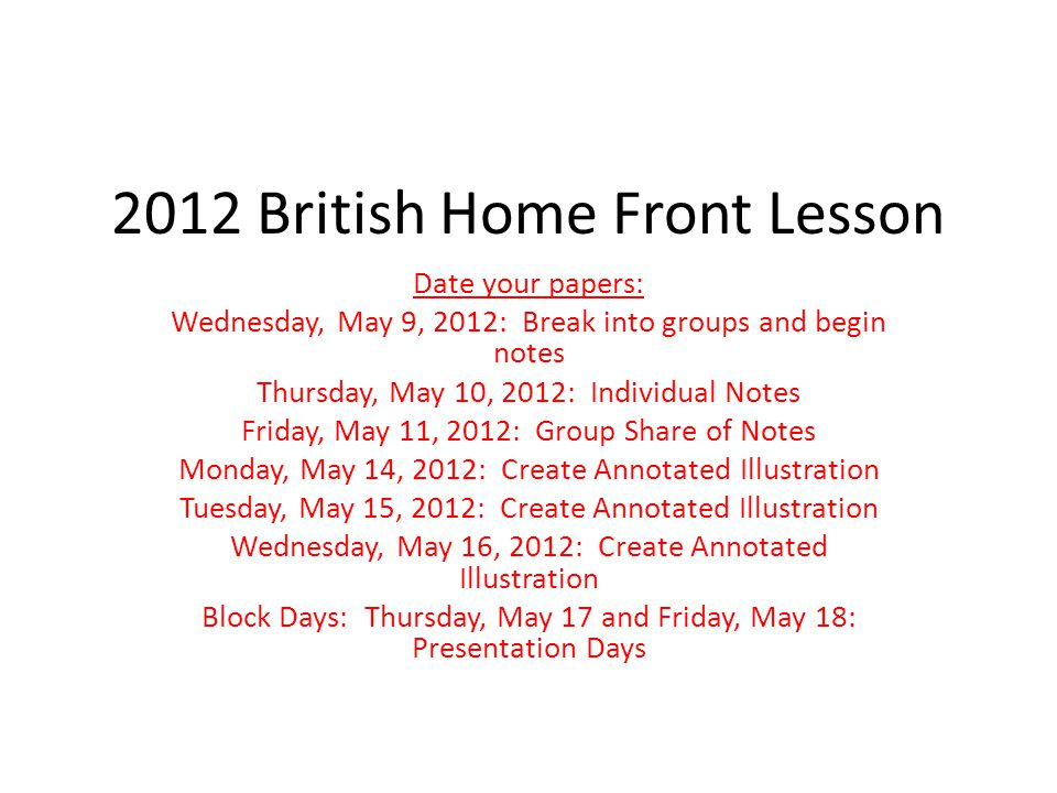 2012 British Home Front Lesson Date your papers: Wednesday, May 9, 2012: Break into groups and begin notes Thursday, May 10, 2012: Individual Notes Friday, May 11, 2012: Group Share of Notes Monday, May 14, 2012: Create Annotated Illustration Tuesday, May 15, 2012: Create Annotated Illustration Wednesday, May 16, 2012: Create Annotated Illustration Block Days: Thursday, May 17 and Friday, May 18: Presentation Days