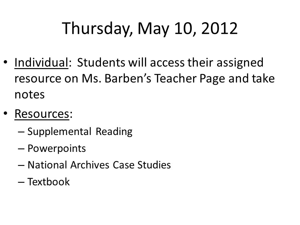 Thursday, May 10, 2012 Individual: Students will access their assigned resource on Ms. Barben's Teacher Page and take notes Resources: – Supplemental
