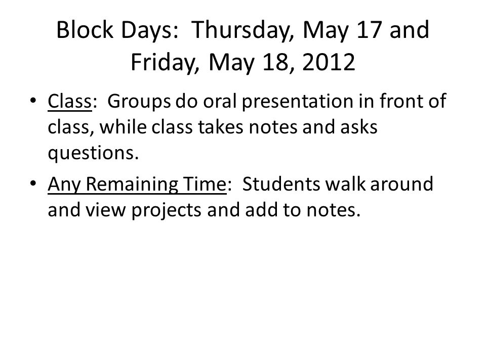 Block Days: Thursday, May 17 and Friday, May 18, 2012 Class: Groups do oral presentation in front of class, while class takes notes and asks questions