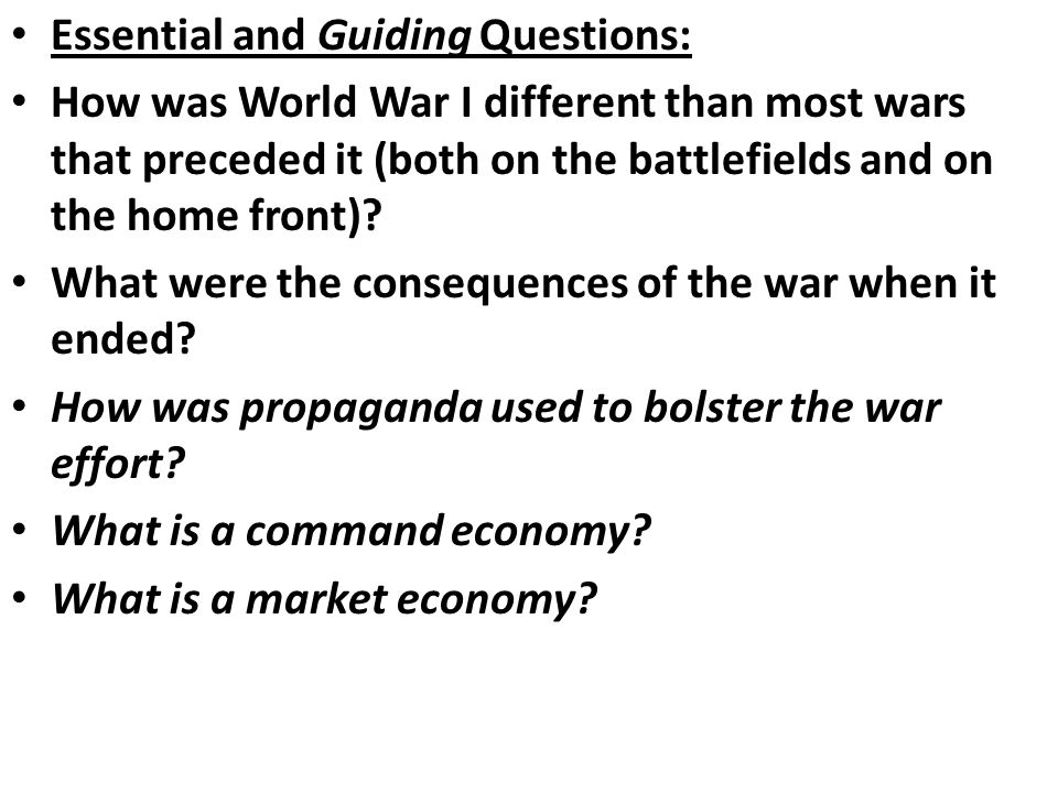 Essential and Guiding Questions: How was World War I different than most wars that preceded it (both on the battlefields and on the home front)? What