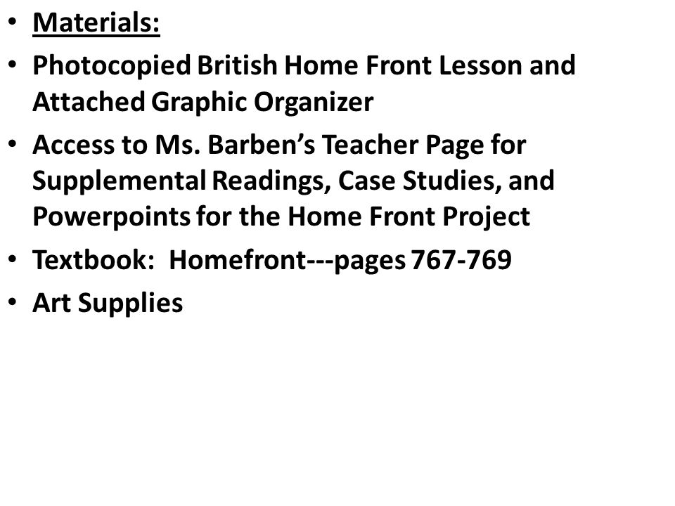 Materials: Photocopied British Home Front Lesson and Attached Graphic Organizer Access to Ms. Barben's Teacher Page for Supplemental Readings, Case St