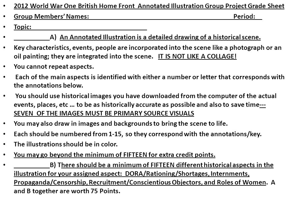 2012 World War One British Home Front Annotated Illustration Group Project Grade Sheet Group Members' Names:Period: Topic: __________A) An Annotated Illustration is a detailed drawing of a historical scene.