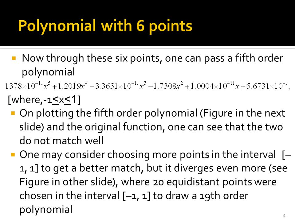  Now through these six points, one can pass a fifth order polynomial [where,-1<x<1]  On plotting the fifth order polynomial (Figure in the next slide) and the original function, one can see that the two do not match well  One may consider choosing more points in the interval [– 1, 1] to get a better match, but it diverges even more (see Figure in other slide), where 20 equidistant points were chosen in the interval [–1, 1] to draw a 19th order polynomial 4
