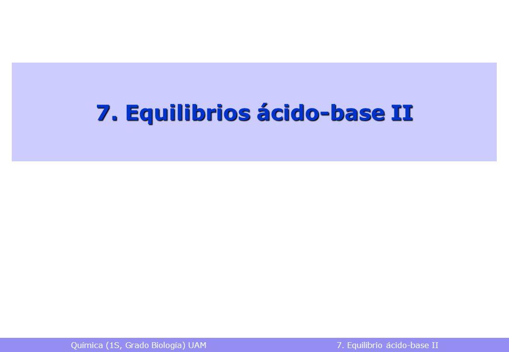 Química (1S, Grado Biología) UAM 7. Equilibrio ácido-base II 7. Equilibrios ácido-base II