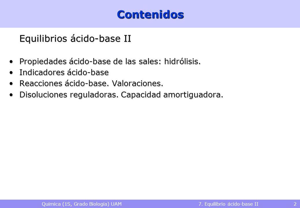 Química (1S, Grado Biología) UAM 7. Equilibrio ácido-base II 2Contenidos Equilibrios ácido-base II Propiedades ácido-base de las sales: hidrólisis.Pro