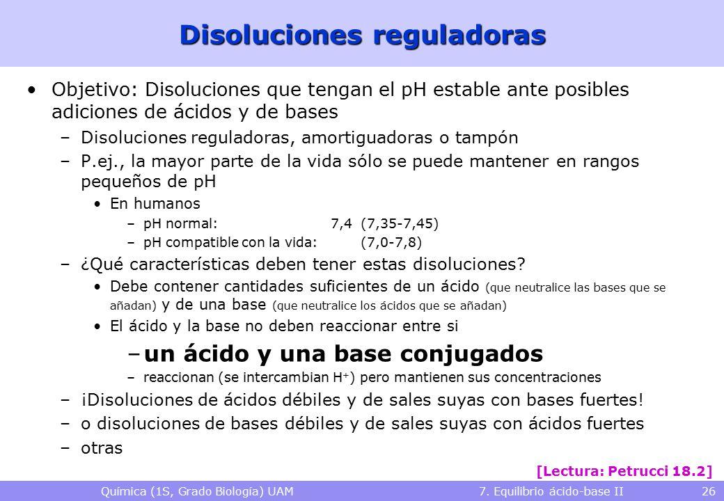 Química (1S, Grado Biología) UAM 7. Equilibrio ácido-base II 26 Disoluciones reguladoras Objetivo: Disoluciones que tengan el pH estable ante posibles