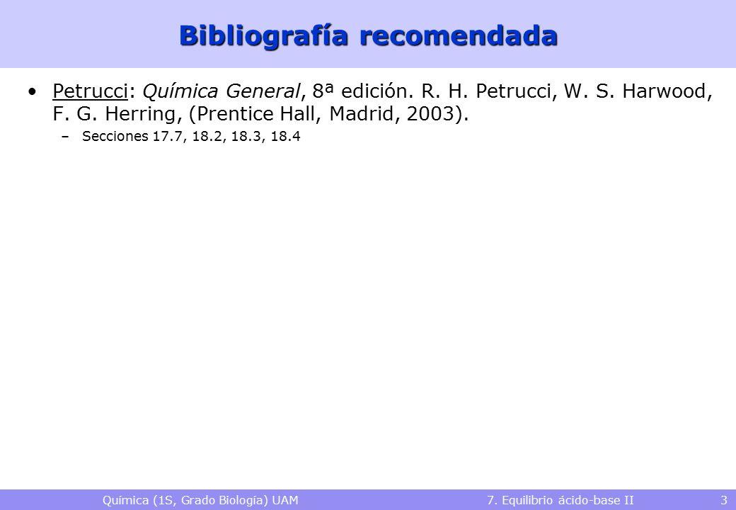 Química (1S, Grado Biología) UAM 7. Equilibrio ácido-base II 3 Bibliografía recomendada Petrucci: Química General, 8ª edición. R. H. Petrucci, W. S. H