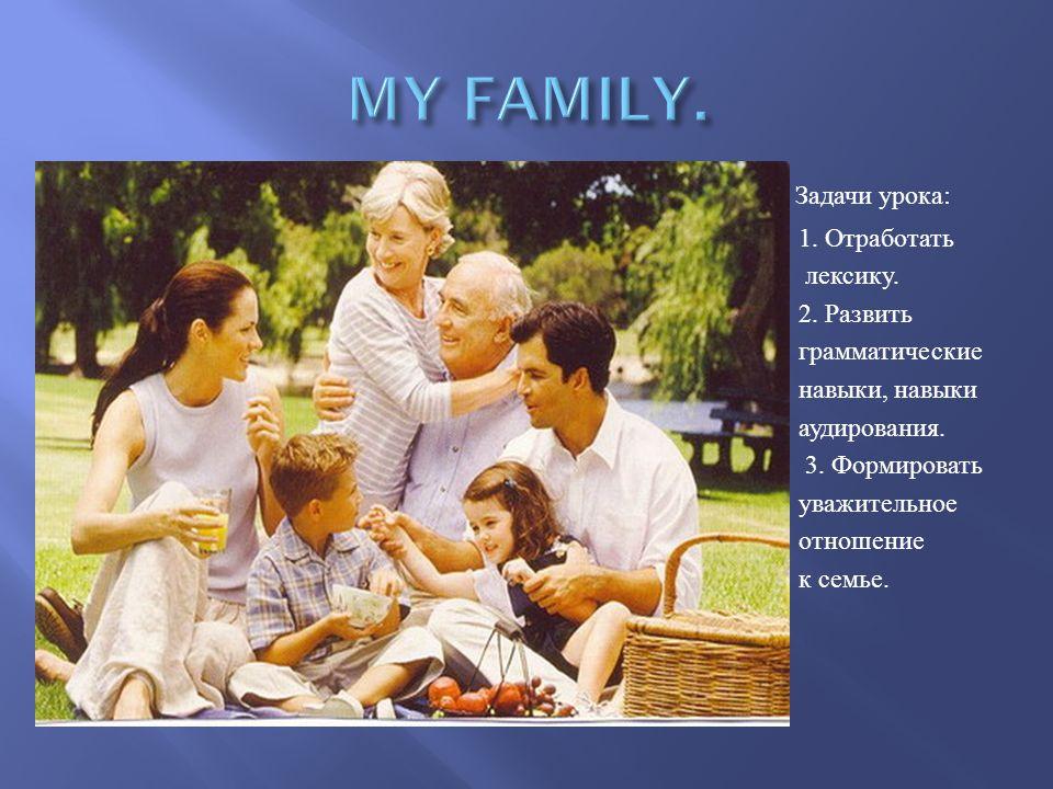 Задачи урока : 1. Отработать лексику. 2. Развить грамматические навыки, навыки аудирования. 3. Формировать уважительное отношение к семье.