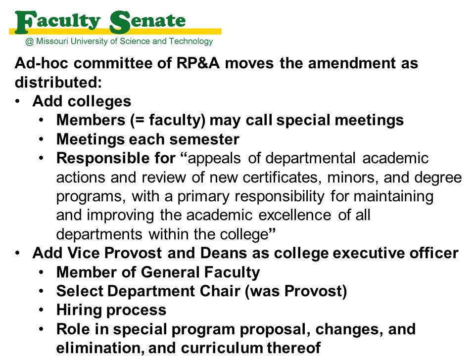 Ad-hoc committee of RP&A moves the amendment as distributed: Add colleges Members (= faculty) may call special meetings Meetings each semester Responsible for appeals of departmental academic actions and review of new certificates, minors, and degree programs, with a primary responsibility for maintaining and improving the academic excellence of all departments within the college Add Vice Provost and Deans as college executive officer Member of General Faculty Select Department Chair (was Provost) Hiring process Role in special program proposal, changes, and elimination, and curriculum thereof