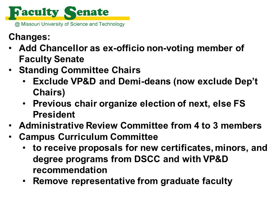 Changes: IP Committee Name/purview, add Technology Transfer Composition, delete Priority for nominated members should be those with patent and/or copyright experience and appropriate representation from engineering, liberal arts, management and science academic departments. (Instead trust us to elect such.) Tenure (Policy) Committee Grievance Hearing panel functions in accordance with CRR 370.010 Parking Committee, from 12 to 7 faculty members and from 2 to 1 member appointed by Chancellor Minor grammar change