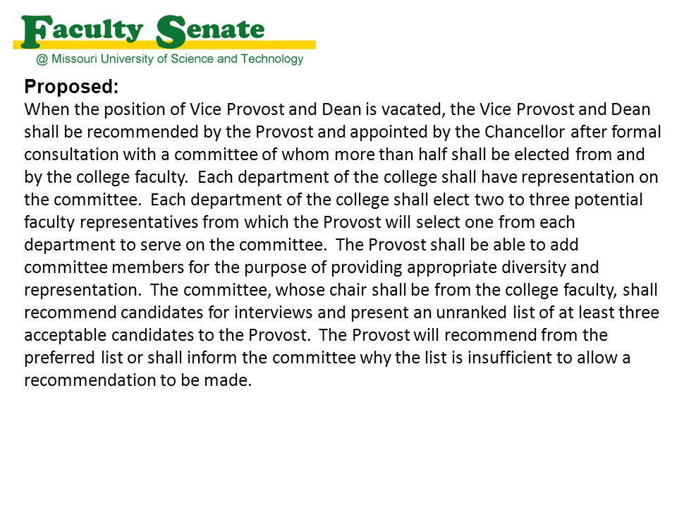 Proposed: When the position of Vice Provost and Dean is vacated, the Vice Provost and Dean shall be recommended by the Provost and appointed by the Chancellor after formal consultation with a committee of whom more than half shall be elected from and by the college faculty.
