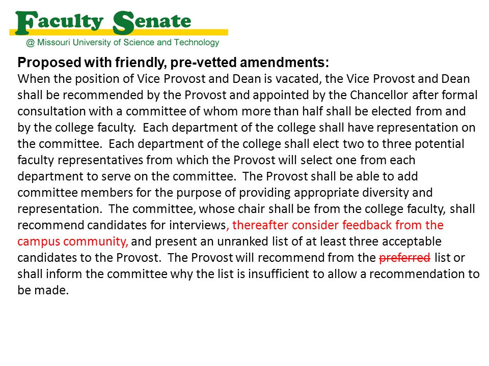 Proposed with friendly, pre-vetted amendments: When the position of Vice Provost and Dean is vacated, the Vice Provost and Dean shall be recommended by the Provost and appointed by the Chancellor after formal consultation with a committee of whom more than half shall be elected from and by the college faculty.