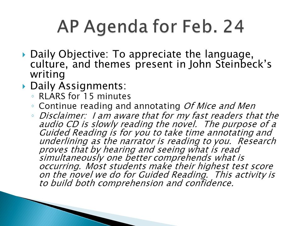  Daily Objective: To appreciate the language, culture, and themes present in John Steinbeck's writing  Daily Assignments: ◦ RLARS for 15 minutes ◦ Continue reading and annotating Of Mice and Men ◦ Disclaimer: I am aware that for my fast readers that the audio CD is slowly reading the novel.