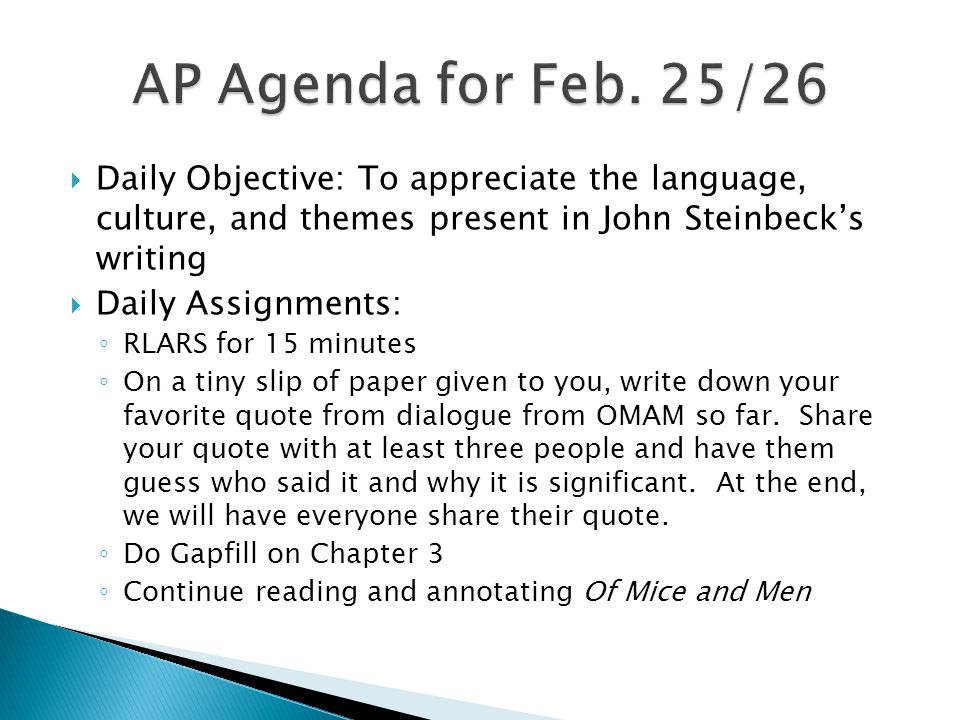  Daily Objective: To appreciate the language, culture, and themes present in John Steinbeck's writing  Daily Assignments: ◦ RLARS for 15 minutes ◦ On a tiny slip of paper given to you, write down your favorite descriptive sentence/s from OMAM so far.