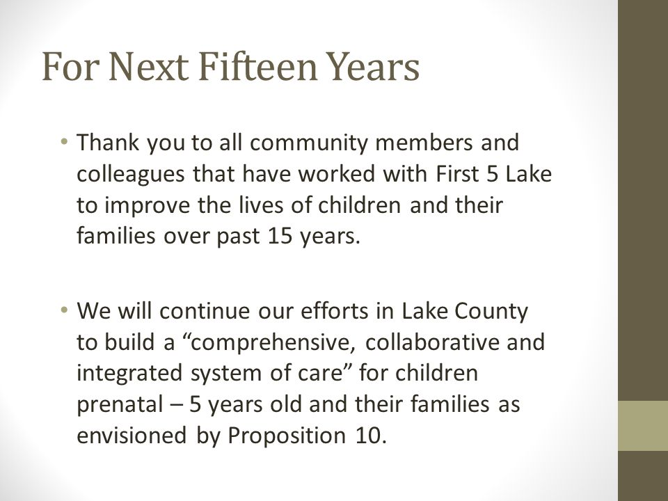 For Next Fifteen Years Thank you to all community members and colleagues that have worked with First 5 Lake to improve the lives of children and their families over past 15 years.