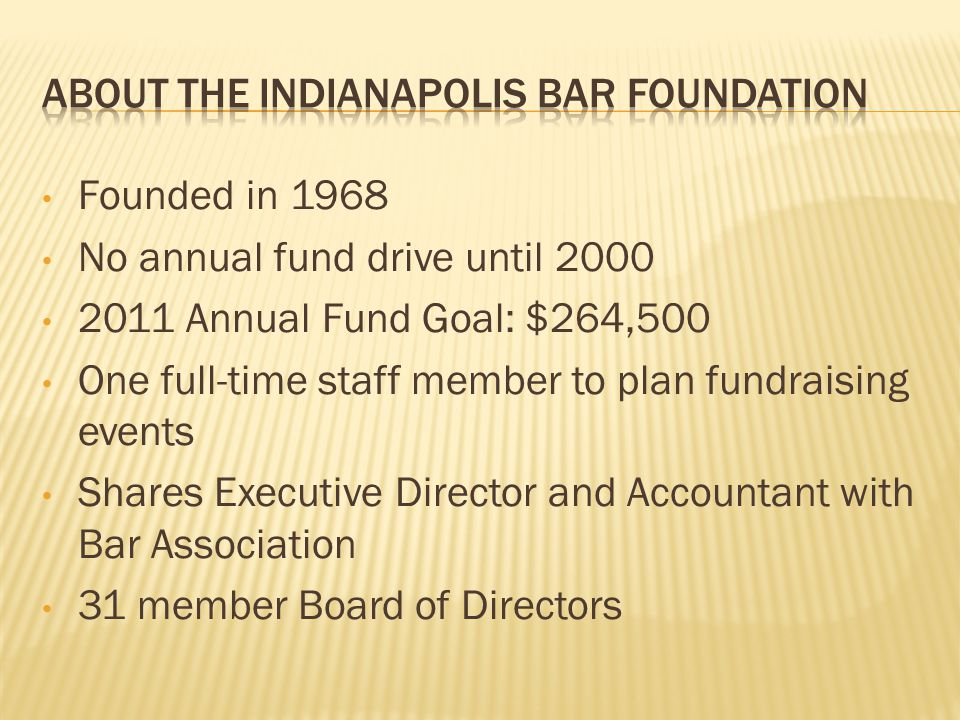 Founded in 1968 No annual fund drive until 2000 2011 Annual Fund Goal: $264,500 One full-time staff member to plan fundraising events Shares Executive Director and Accountant with Bar Association 31 member Board of Directors