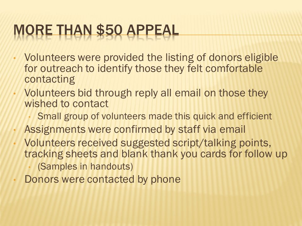 Volunteers were provided the listing of donors eligible for outreach to identify those they felt comfortable contacting Volunteers bid through reply all email on those they wished to contact Small group of volunteers made this quick and efficient Assignments were confirmed by staff via email Volunteers received suggested script/talking points, tracking sheets and blank thank you cards for follow up (Samples in handouts) Donors were contacted by phone