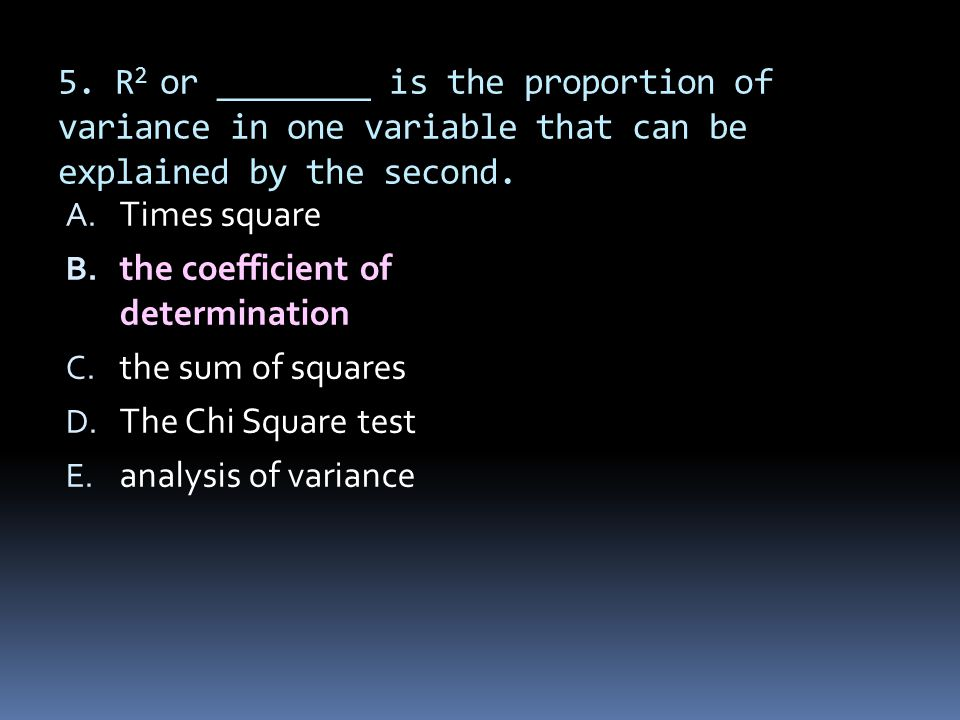 5. R 2 or ________ is the proportion of variance in one variable that can be explained by the second. A. Times square B. the coefficient of determinat
