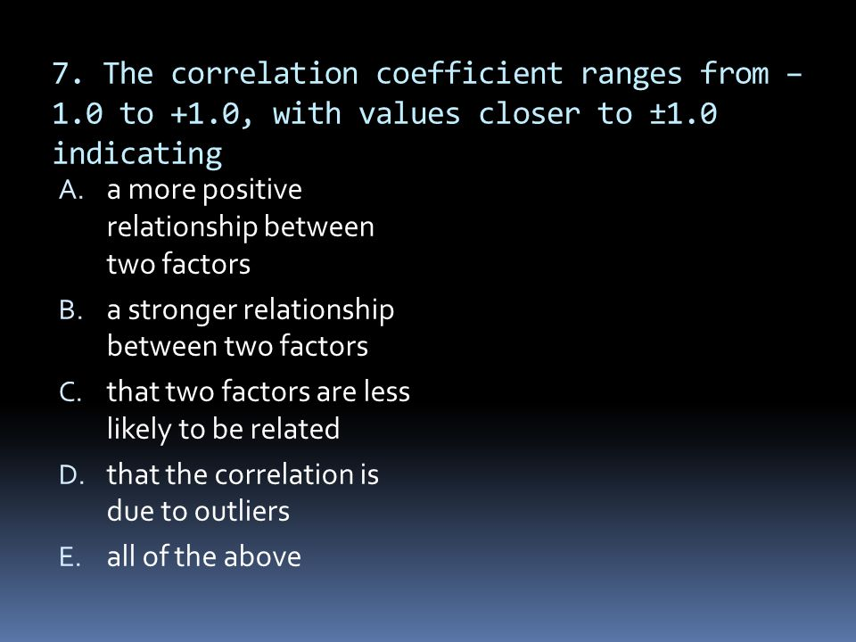 7. The correlation coefficient ranges from – 1.0 to +1.0, with values closer to ±1.0 indicating A. a more positive relationship between two factors B.