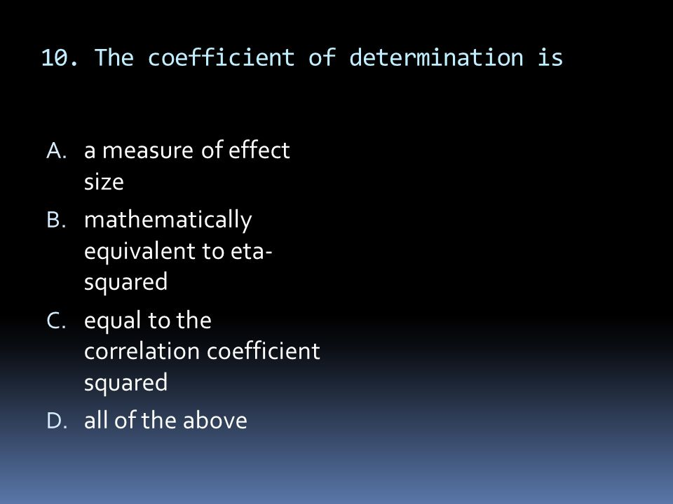 10. The coefficient of determination is A. a measure of effect size B. mathematically equivalent to eta- squared C. equal to the correlation coefficie