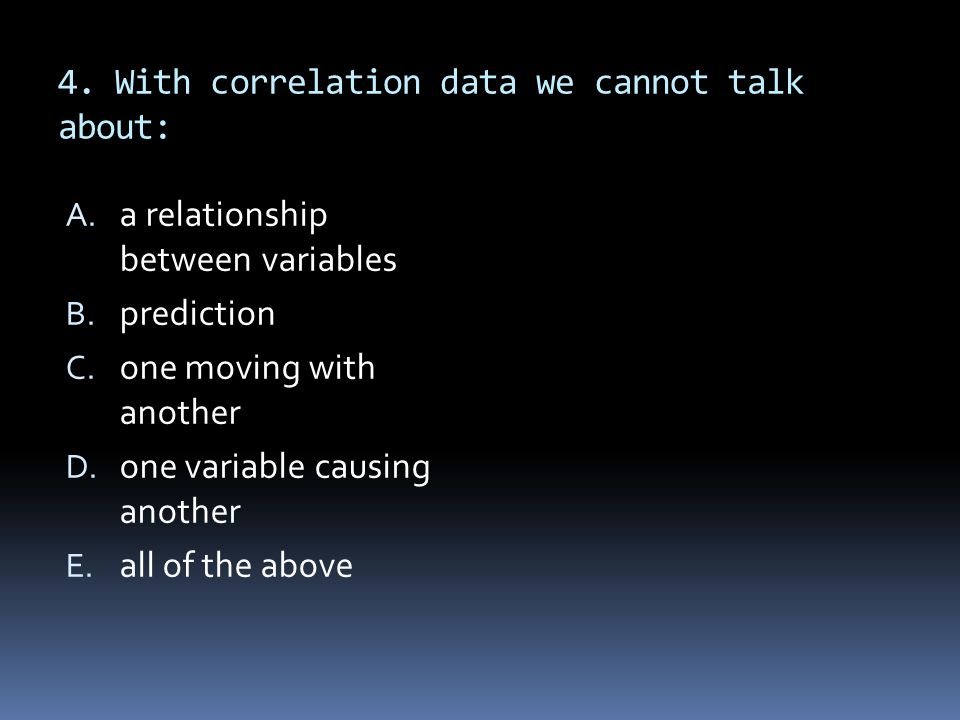 4. With correlation data we cannot talk about: A. a relationship between variables B. prediction C. one moving with another D. one variable causing an