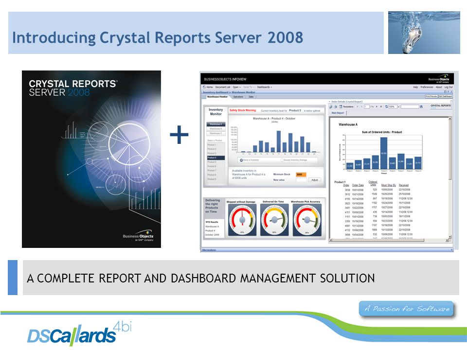 Web Reports and dashboards in a single solution Deliver personalised reports to anyone, anywhere Audit report access by user Integrate reports and dashboards into Sharepoint Integrate reports with custom.Net applications Support more users + A COMPLETE REPORT AND DASHBOARD MANAGEMENT SOLUTION Introducing Crystal Reports Server 2008