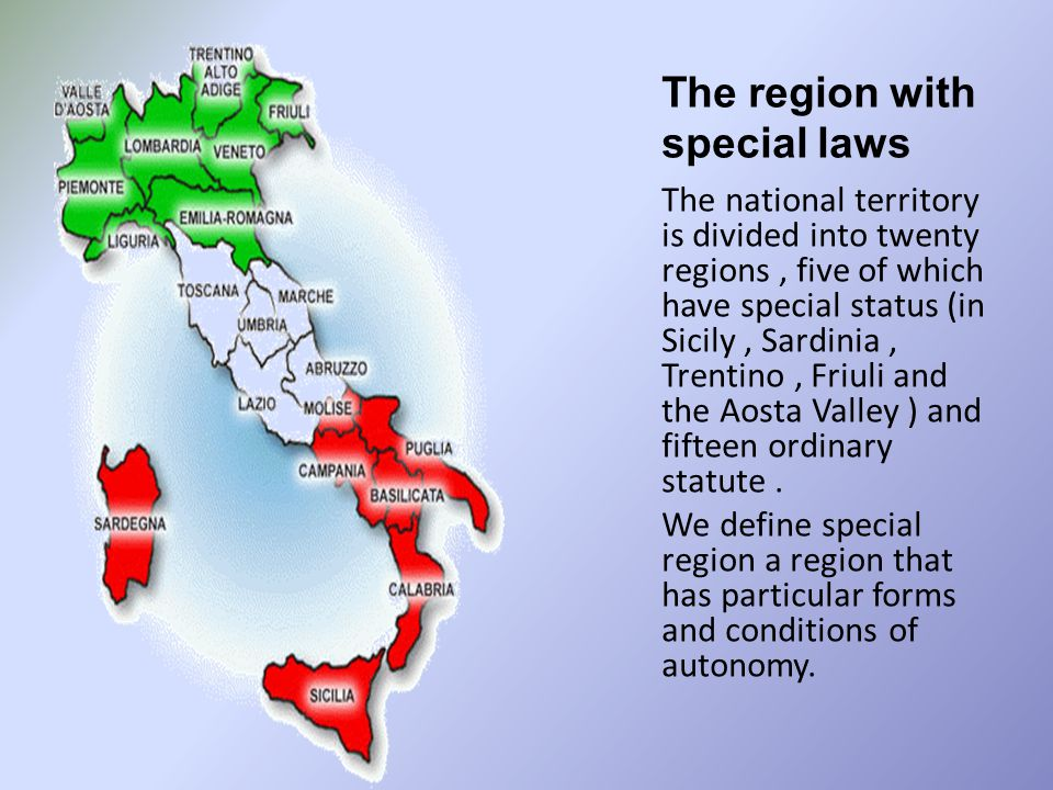 The region with special laws The national territory is divided into twenty regions, five of which have special status (in Sicily, Sardinia, Trentino, Friuli and the Aosta Valley ) and fifteen ordinary statute.