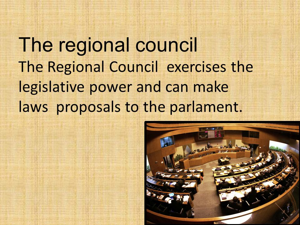The regional council The Regional Council exercises the legislative power and can make laws proposals to the parlament.