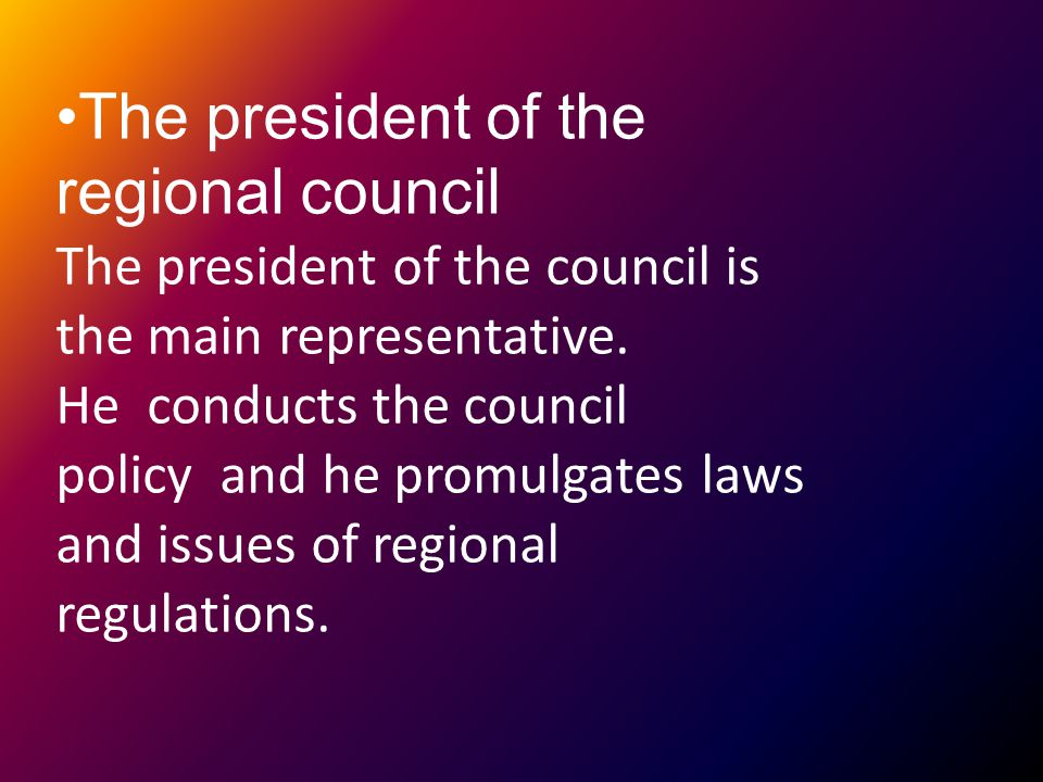The president of the regional council The president of the council is the main representative.