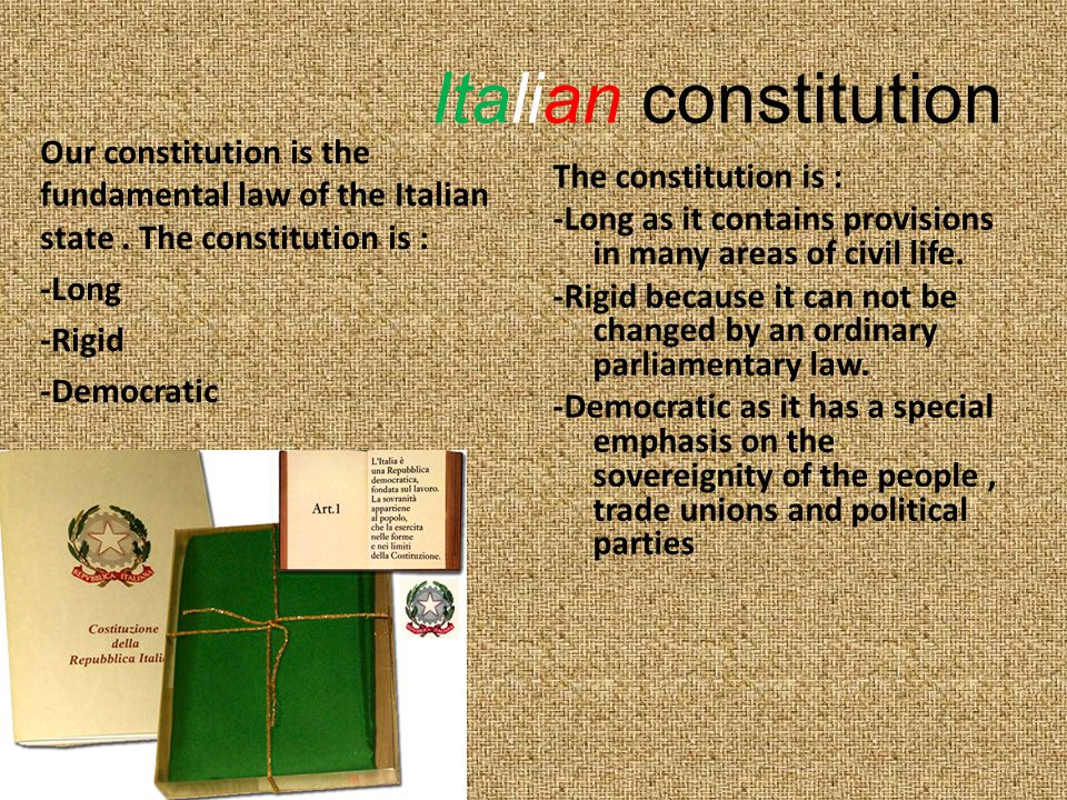 Italians people's life is regulated by the Constitution and its five Constitutional Organs: 1.The constitutional court 2.The judiciary 3.The govern 4.The parliament 5.The president of republic