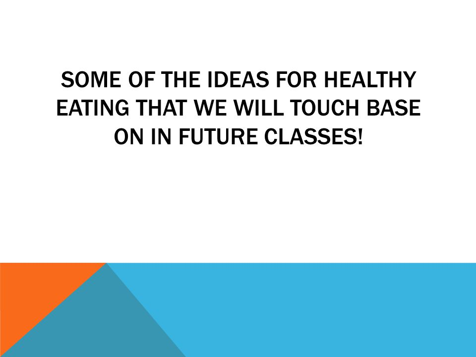 SOME OF THE IDEAS FOR HEALTHY EATING THAT WE WILL TOUCH BASE ON IN FUTURE CLASSES!