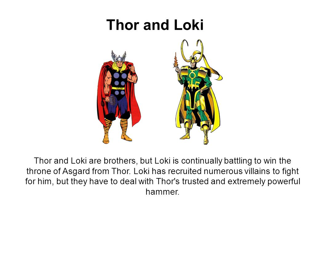 Thor and Loki Thor and Loki are brothers, but Loki is continually battling to win the throne of Asgard from Thor.