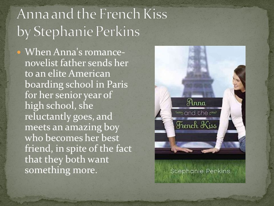 When Anna s romance- novelist father sends her to an elite American boarding school in Paris for her senior year of high school, she reluctantly goes, and meets an amazing boy who becomes her best friend, in spite of the fact that they both want something more.