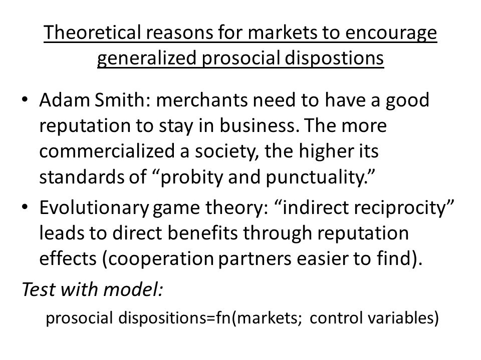 Theoretical reasons for markets to encourage generalized prosocial dispostions Adam Smith: merchants need to have a good reputation to stay in business.