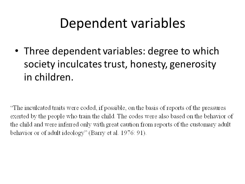 Dependent variables Three dependent variables: degree to which society inculcates trust, honesty, generosity in children.