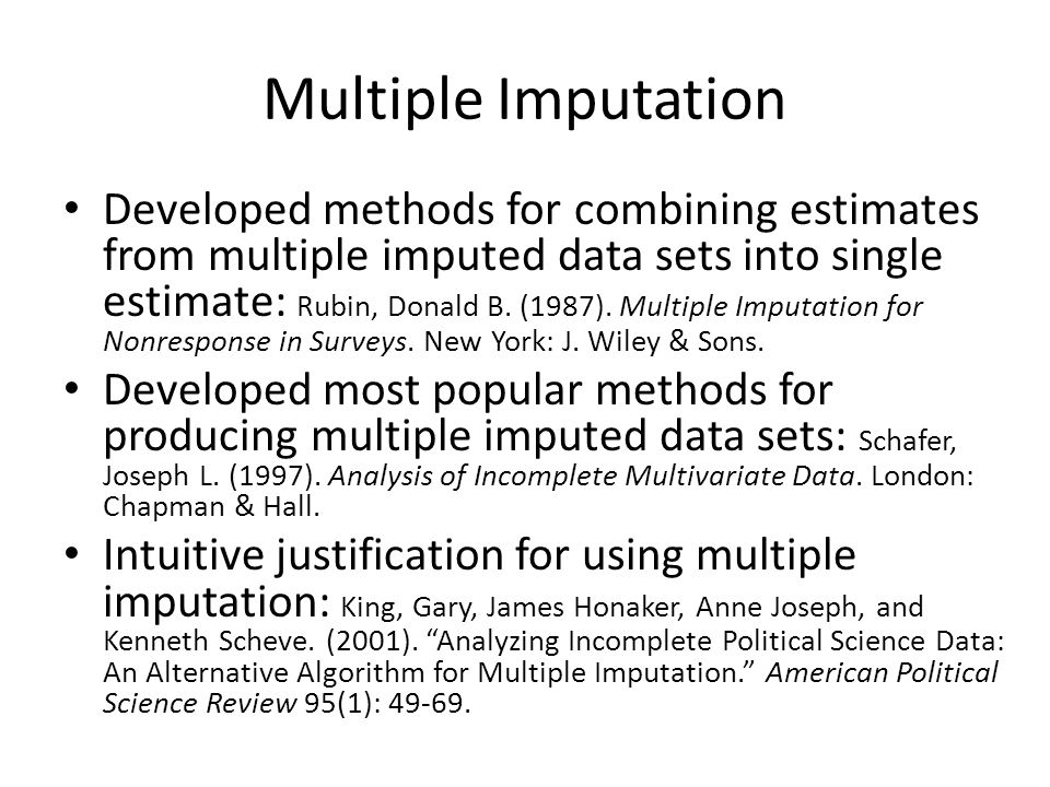 Multiple Imputation Developed methods for combining estimates from multiple imputed data sets into single estimate: Rubin, Donald B.