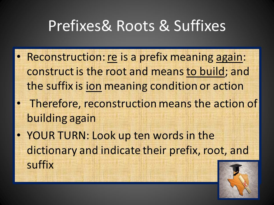 Prefixes& Roots & Suffixes Reconstruction: re is a prefix meaning again: construct is the root and means to build; and the suffix is ion meaning condition or action Therefore, reconstruction means the action of building again YOUR TURN: Look up ten words in the dictionary and indicate their prefix, root, and suffix