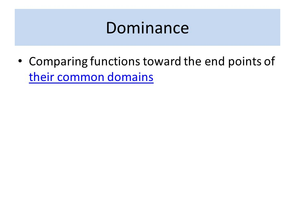 Dominance Comparing functions toward the end points of their common domains their common domains