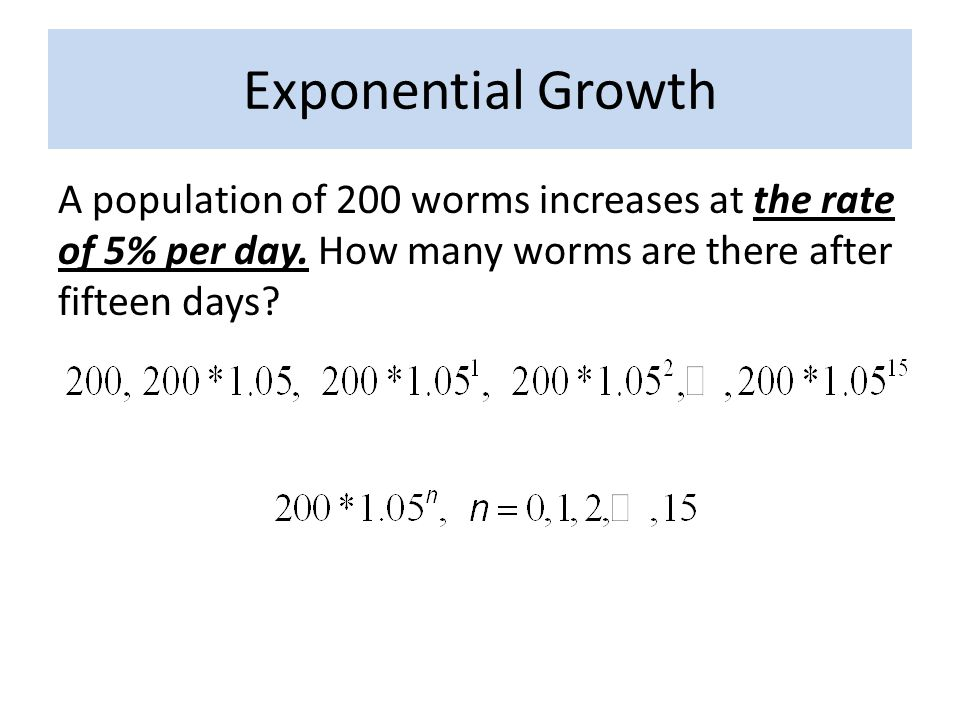 Exponential Growth A population of 200 worms increases at the rate of 5% per day.