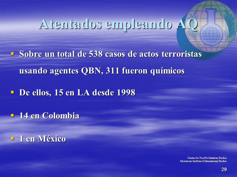 29 Atentados empleando AQ  Sobre un total de 538 casos de actos terroristas usando agentes QBN, 311 fueron químicos  De ellos, 15 en LA desde 1998  14 en Colombia  1 en México Center for Non Proliferation Studies Monterrey Institute of International Studies