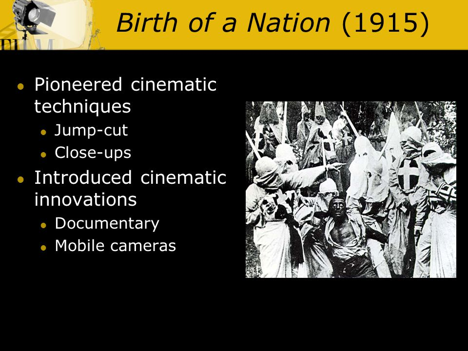Birth of a Nation (1915) Pioneered cinematic techniques Jump-cut Close-ups Introduced cinematic innovations Documentary Mobile cameras