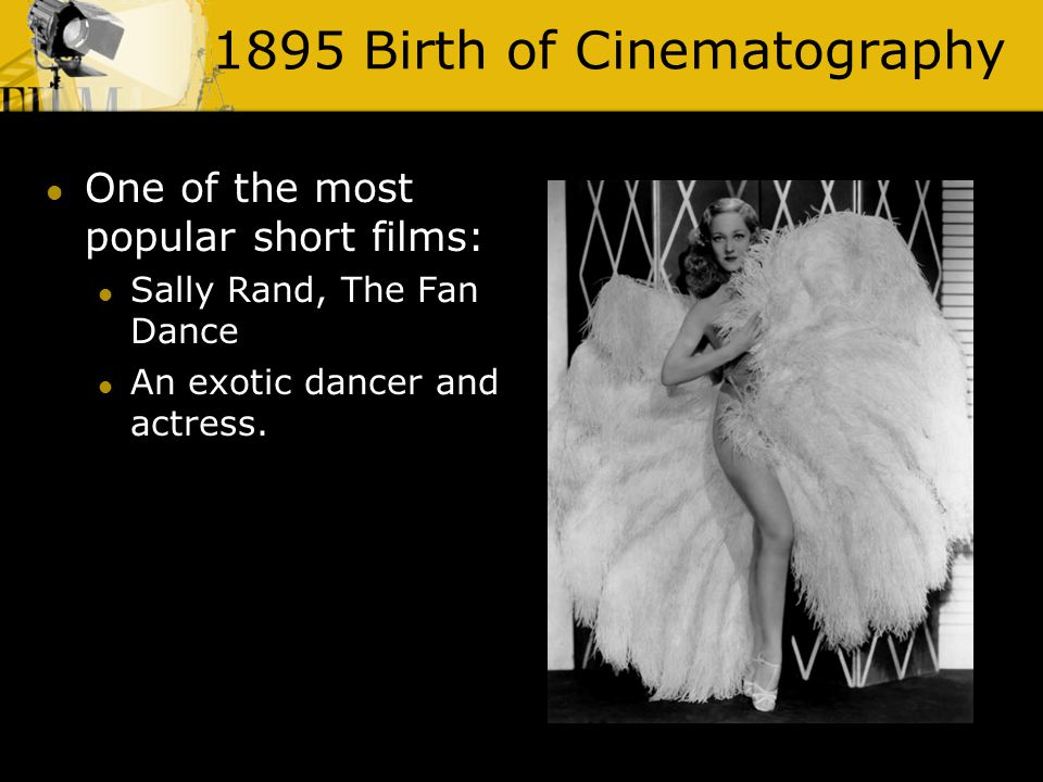 1895 Birth of Cinematography One of the most popular short films: Sally Rand, The Fan Dance An exotic dancer and actress.