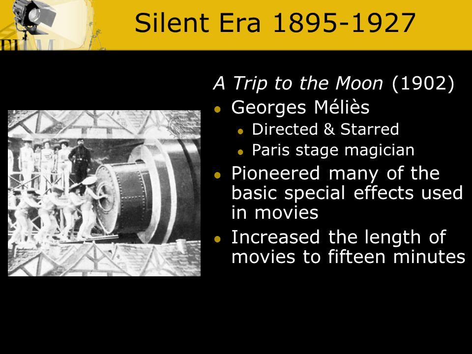 Silent Era 1895-1927 A Trip to the Moon (1902) Georges Méliès Directed & Starred Paris stage magician Pioneered many of the basic special effects used in movies Increased the length of movies to fifteen minutes