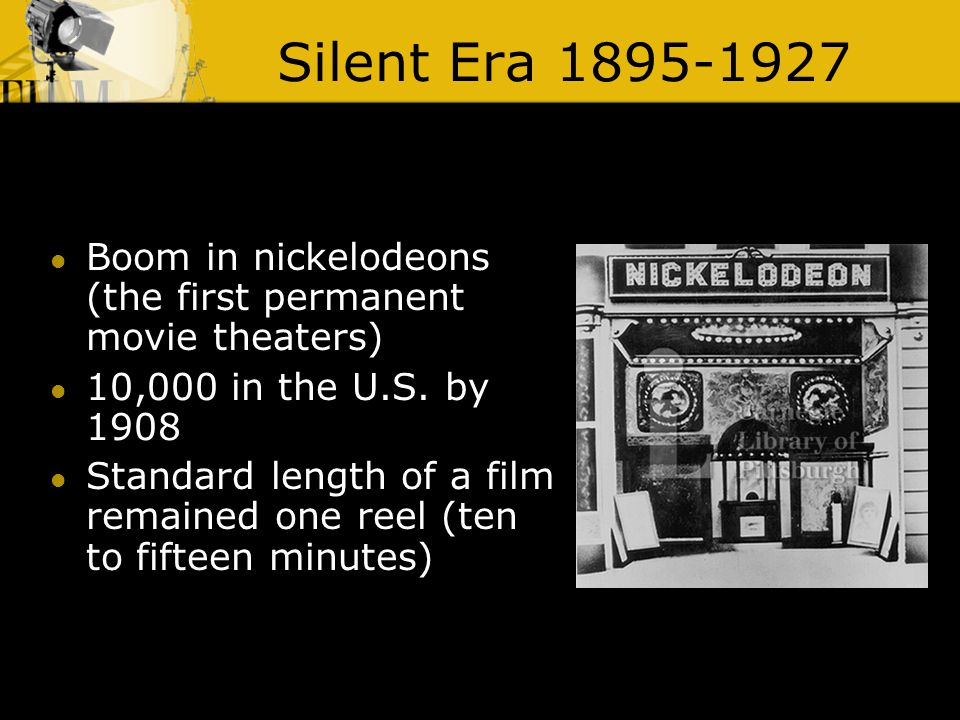 Silent Era 1895-1927 Boom in nickelodeons (the first permanent movie theaters) 10,000 in the U.S.