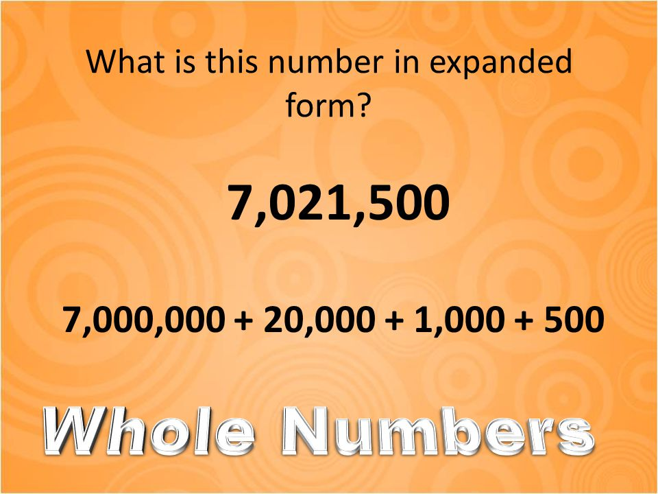 What is this number in expanded form? 7,021,500 7,000,000 + 20,000 + 1,000 + 500