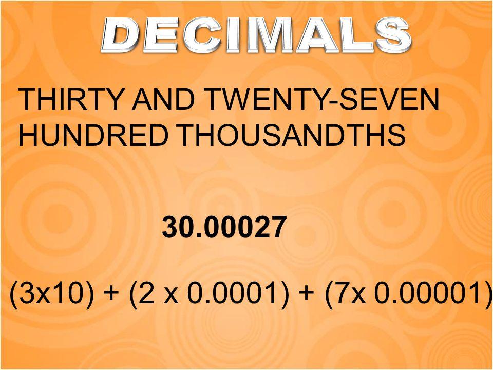 THIRTY AND TWENTY-SEVEN HUNDRED THOUSANDTHS 30.00027 (3x10) + (2 x 0.0001) + (7x 0.00001)
