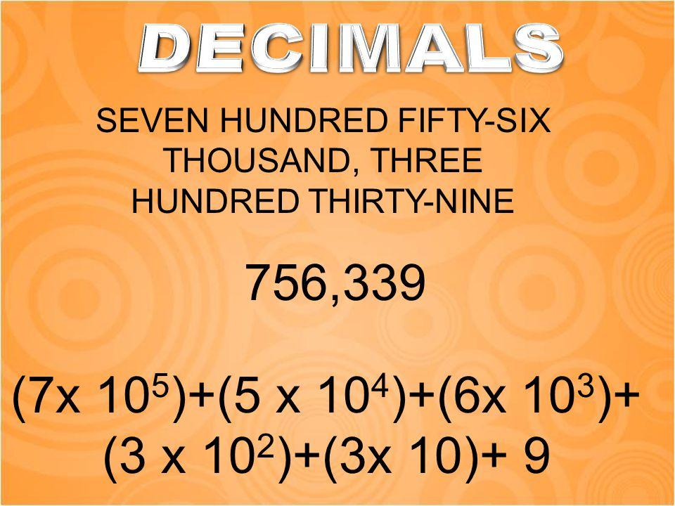 SEVEN HUNDRED FIFTY-SIX THOUSAND, THREE HUNDRED THIRTY-NINE 756,339 (7x 10 5 )+(5 x 10 4 )+(6x 10 3 )+ (3 x 10 2 )+(3x 10)+ 9