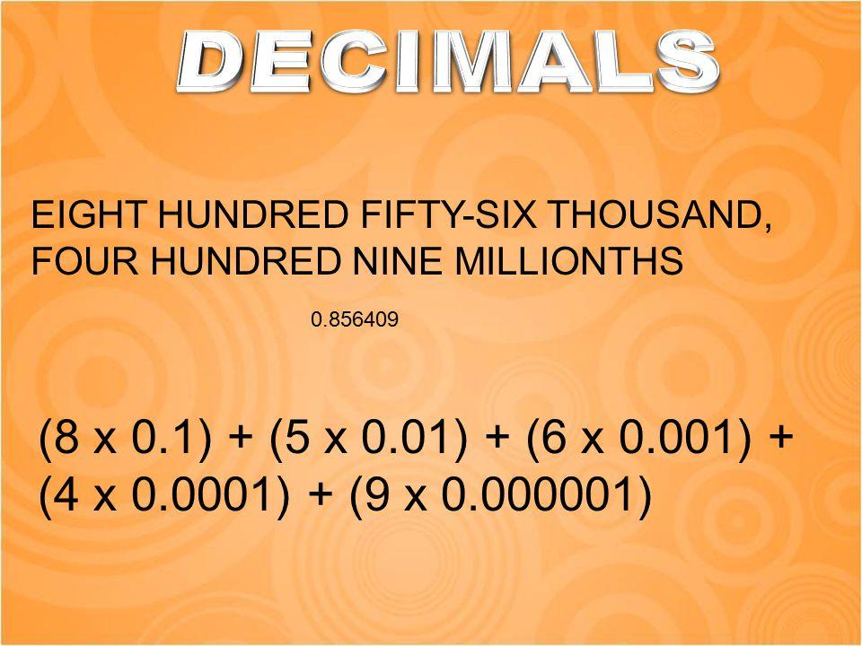 EIGHT HUNDRED FIFTY-SIX THOUSAND, FOUR HUNDRED NINE MILLIONTHS 0.856409 (8 x 0.1) + (5 x 0.01) + (6 x 0.001) + (4 x 0.0001) + (9 x 0.000001)